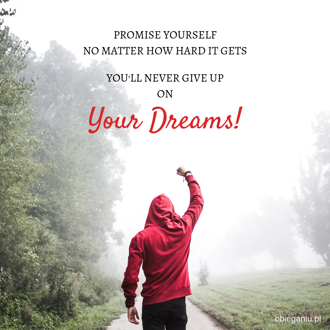 Promise yourself no matter how hard it gets, you'll never give up on your dreams!